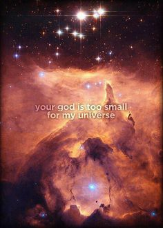 ---More like too small for my omniverse lol. Close nuff tho. Very epic, awesome quote. ---   Atheism, Religion, God is Imaginary. Your god is too small for my universe.