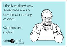 I finally realized why Americans are so terrible at counting calories.    Calories are metric!