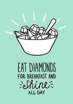 Eat Diamonds for breakfast and shine all day. Coma diamantes no café da manhã e brilhe o dia todo.