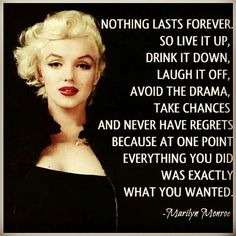 Nothing lasts forever. So live it up, drink it down, laugh if off.... - Marilyn Monroe