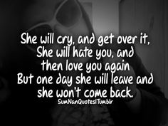 She will cry and get over it, she will hate you and then love you again but, one day she will leave and wont come back.    #Quote #SumNanQuotes