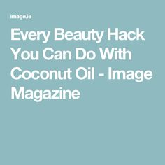 Every Beauty Hack You Can Do With Coconut Oil - Image Magazine