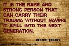 """It is the rare and strong person that can carry their trauma without having it spill into the next generation."" Bruce Perry"