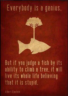 Everybody is a genius but if you judge a fish by its ability to climb a tree, it will live… (read more)  #PictureQuote by Albert Einstein  #PictureQuotes, #Life, #Genius, #Judge, #Beliefs, #Abilities, #Stupid #AlbertEinstein  If you like it ♥Share it♥  with your friends.  View more #quotes @ http://quotes-lover.com/