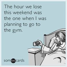 The hour we lose this weekend was the one when I was planning to go to the gym.