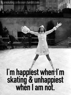 I'm happiest when I'm skating & unhappiest when I am not.