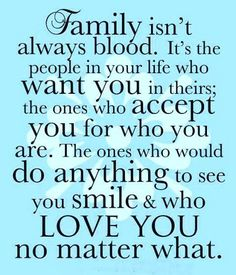 Family isn't always blood. They're the people in your life who appreciate having you in theirs – the ones who encourage you to improve in healthy and exciting ways, and who not only embrace who you are now, but also embrace and embody who you want to be. These people – your real family – are the ones who truly matter.