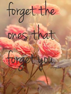 Forget the ones that forget you