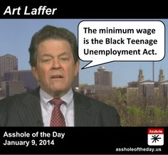 "Art Laffer, Asshole of the Day for January 9, 2014 by TeaPartyCat (Follow @TeaPartyCat) Fox News has a never-ending parade of people who seem to think the minimum wage is just fine, and then give some example of how they did fine 40 years ago when it was actually higher when you account for inflation. Then there's the ""economic experts"" who think the minimum wage shouldn't exist at all because businesses would create lots more jobs at even less..."