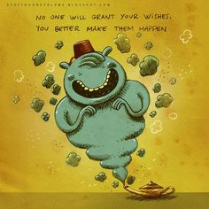 """No one will grant your wishes, you better make them happen!""  So True!  Love it!"