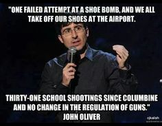 One failed attempt at a shoe bomb, and we all take off our shoes at the airport. 31 school shootings since Columbine and no change in the regulation of guns - john oliver No Kidding, John Oliver, School Shootings, Left Wing, Atheism, Thirty One, Slogan, Guns, Knowledge