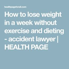 How to lose weight in a week without exercise and dieting - accident lawyer | HEALTH PAGE