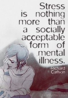Quote on anxiety: Stress is nothing more than a socially acceptable form of mental illness.    www.HealthyPlace.com