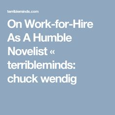 On Work-for-Hire As A Humble Novelist « terribleminds: chuck wendig