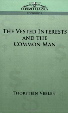 The Vested Interests and the Common Man by Thorstein Veblen. $14.99. Publisher: Cosimo Classics (May 15, 2005). Publication: May 15, 2005. Author: Thorstein Veblen