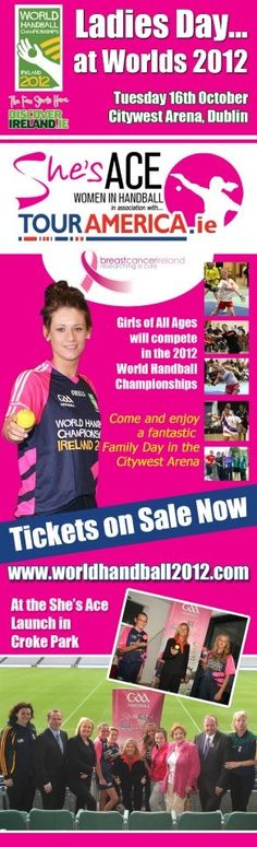 GAA Handball Ireland, as part of our new She's Ace Inititiative in association with Tour America, have announced that Tuesday 16th October 2012 will be 'Official LADIES DAY' at the World Handball Championships in the Citywest Arena, Dublin.   There will be a number of special areas of interest for all the family, particularly the girls, to enjoy on the day and will climax with the Ladies Open World Singles Championship Final.      Website - http://www.worldhandball2012.com