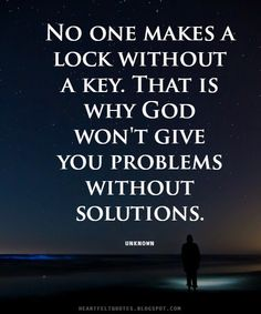 Heartfelt Quotes: No one makes a lock without a key. That is why God won't give you problems without solutions.