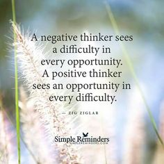 """""""A negative thinker sees a difficulty in every opportunity. A positive thinker sees an opportunity in every difficulty."""""""