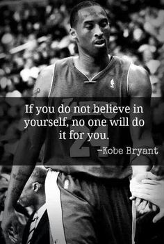 """Kobe is one of my favorite basketball players of all time. In this quote, he states """"If you do not believe in yourself, no one will do it for you """". It means a lot to me because in this world no one c (Basketball) Nba Quotes, Athlete Quotes, Sport Quotes, Motivational Quotes, Inspirational Quotes, Qoutes, Great Quotes, Quotes To Live By, Life Quotes"""