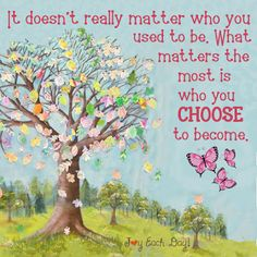 It doesn't really matter who you used to be. What matters the most is who you…