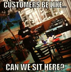 Word of advice, when you go to a restaurant - SIT WHEREVER THE HOSTESS TAKES YOU. There's an entire restaurant & you wanna sit at the only dirty table in sight.. Why?