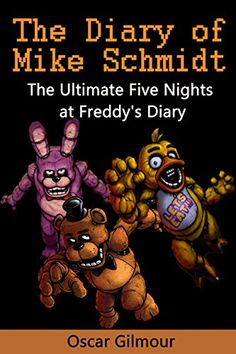 FNAF: The Diary of Mike Schmidt: The Ultimate Five Nights at Freddy's Diary by Mike Schmidt http://www.amazon.com/dp/B0128JLB1M/ref=cm_sw_r_pi_dp_Tw6Svb1JS05WR