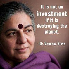 """""""It is not an investment if it is destroying the planet."""" / """"Ce n'est pas un investissment si cela détruit la planète."""" -Dr. Vandana Shiva"""