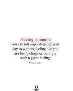 Having someone you can tell every detail of your day to without feeling like you are being clingy or boring is such a great feeling.