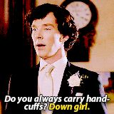 Do you always carry handcuffs? Seriously sexual feelings right now. Never thought I'd be that person. I loved Sherlock with everything I had, but now it's crazy. Damn