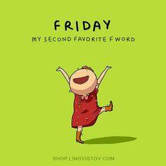 beside my name, my favorite F word is FREEDAY -LOL!