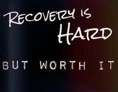 Recovery is hard...but so worth it.