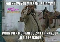 You know you messed up big time when even Morgan doesn't think your life is precious. Walking Dead Show, Walking Dead Tv Series, Walking Dead Funny, Fear The Walking Dead, Twd Memes, Funny Memes, Hilarious, Life Is Precious, Dead Inside