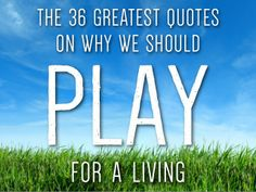 http://www.slideshare.net/choehn/how-to-play-for-a-living … The 36 Greatest Quotes on Why We Should PLAY for a Living