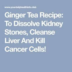 Ginger Tea Recipe: To Dissolve Kidney Stones, Cleanse Liver And Kill Cancer Cells! Home Remedies, Natural Remedies, Cancer Cells, Liver Cleanse, Kidney Stones, Ginger Tea, Kidney Beans, Holistic Healing, Tea Recipes