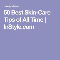 50 Best Skin-Care Tips of All Time   InStyle.com