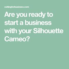 Are you ready to start a business with your Silhouette Cameo?