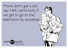Moms don't get a sick day. Hell, we're lucky if we get to go to the bathroom by ourselves.