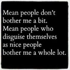 Very hurtful, those that delight during your struggles and stick their nose into everything. Especially when you give so many chances to be their friend. I see through you...