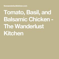 Tomato, Basil, and Balsamic Chicken - The Wanderlust Kitchen
