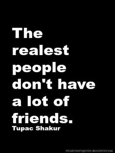 """""""The realest people don't have a lot of friends."""" — Tupac - Google Search"""