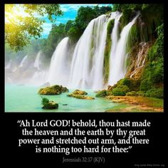 Jeremiah KJV: Ah Lord GOD! behold, thou hast made the heaven and the earth by thy great power and stretched out arm, [and] there is nothing too hard for thee: Bible Verses Kjv, King James Bible Verses, Bible Quotes, Prayer Scriptures, Powerful Scriptures, Bible Bible, Scripture Cards, Biblical Quotes, Daily Bible