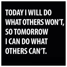 'Today I will do what Others Won't, so Tomorrow I can do what Others can't', so true.