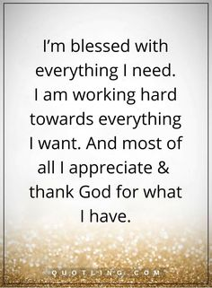 thankful quotes I'm blessed with everything I need. I am working hard towards everything I want. And most of all I appreciate and thank God for what I have.
