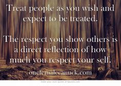 Treat people as you wish and expect to be treated. The respect you show others is a direct reflection of how much you respect your self.