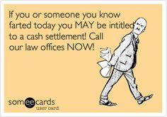 If you or someone you know farted today you MAY be intitled to a cash settlement! Call our law offices NOW!