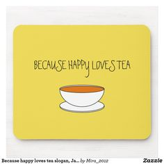 Because tea loves happy slogan, Japanese-style cup Mouse Pad Tea Quotes, Happy Quotes, Funny Quotes, Happy Tea, Happy Love, Tea Love, Japanese Tea Cups, Get Well Gifts, Custom Mouse Pads