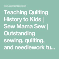 Teaching Quilting History to Kids | Sew Mama Sew | Outstanding sewing, quilting, and needlework tutorials since 2005.