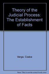 Theory of the Judicial Process : the Establishment of Facts / Csaba Varga / K 290 .V3713 2011