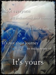 Not everyone will understand your journey That's fine It's not their journey to make sense of It's yours Encaustic Art: Karina Stelloo ~ www.close2nature.nl