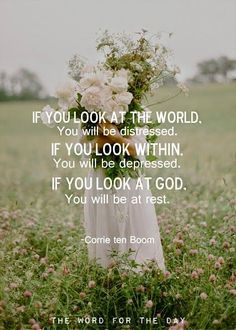 Corrie Ten Boom faith quote: If you look at the world. You will be distressed.If you look within. You will be depressed.If you look at God. You will be at rest. Corrie Ten Boom, Bible Verses Quotes, Faith Quotes, Scriptures, Quotes Marriage, Biblical Quotes, Marriage Thoughts, Godly Quotes, Peace Quotes